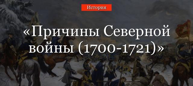 prichiny severnoy voyny 1700 1721 - Назовите главные причины северной войны как думаете была ли она неизбежной 8 класс история кратко