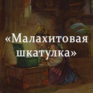 Краткое содержание «Малахитовая шкатулка»